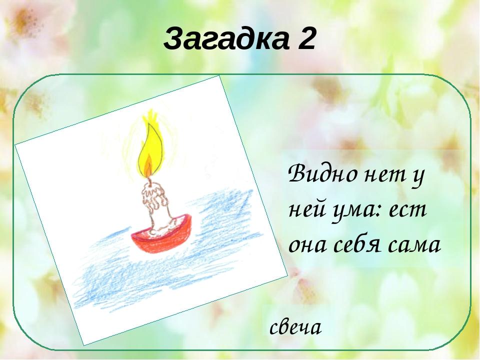 Загадка 2 Видно нет у ней ума: ест она себя сама свеча