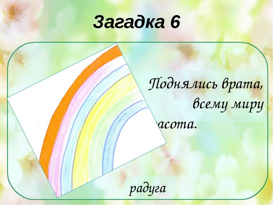 Загадка 6 Поднялись врата, всему миру красота. радуга