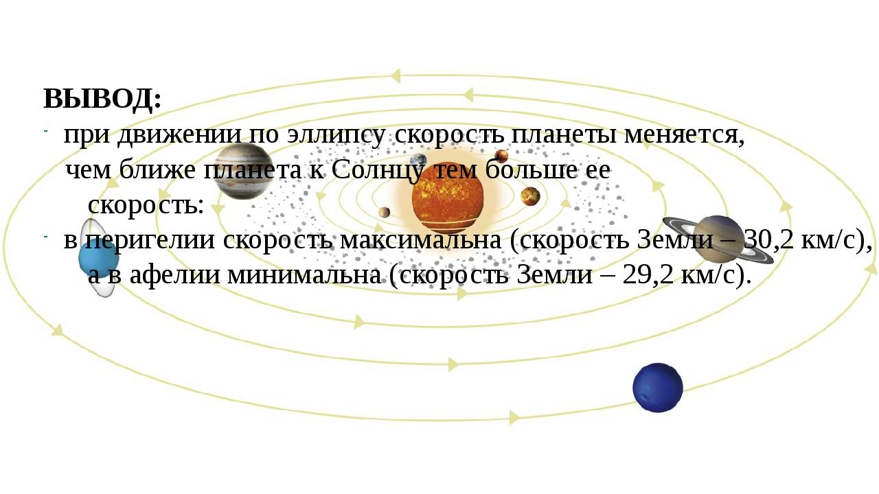ВЫВОД: при движении по эллипсу скорость планеты меняется, чем ближе планета к...