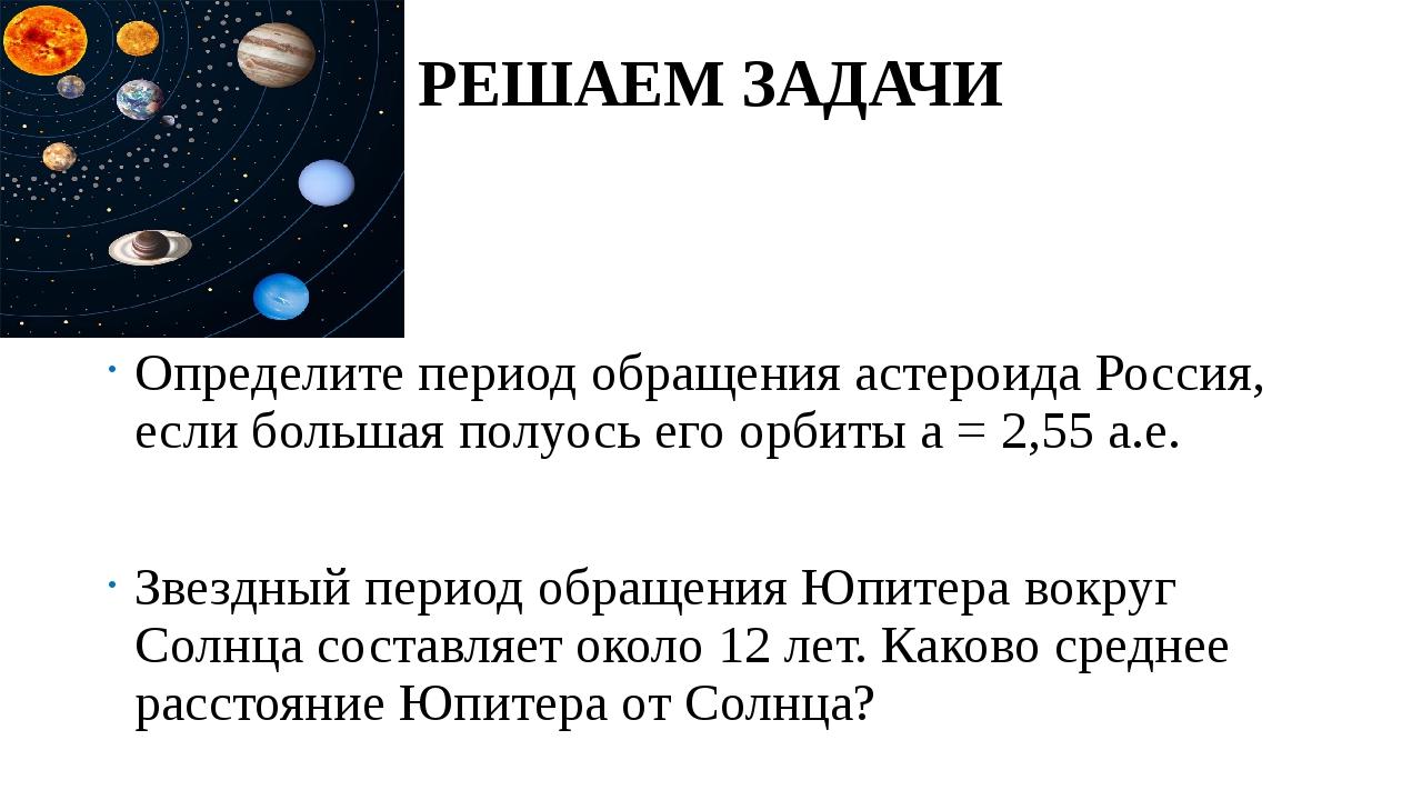 РЕШАЕМ ЗАДАЧИ Определите период обращения астероида Россия, если большая полу...