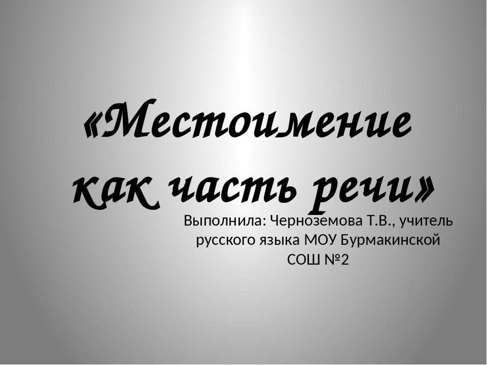 «Местоимение как часть речи» Выполнила: Черноземова Т.В., учитель русского я...