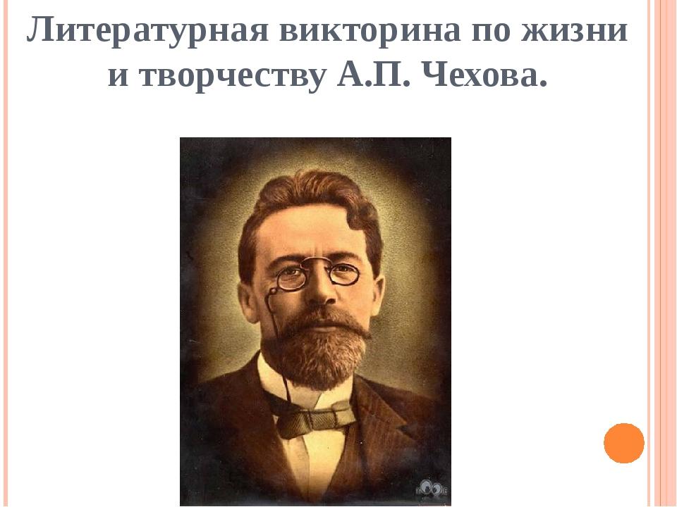 Литературная викторина по жизни и творчеству А.П. Чехова.