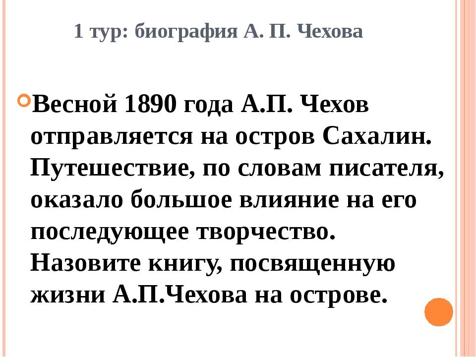 1 тур: биография А. П. Чехова Весной 1890 года А.П. Чехов отправляется на ост...