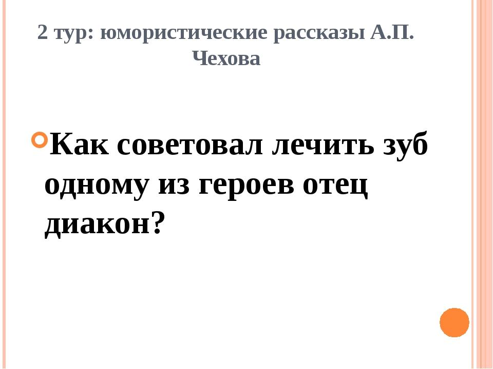 2 тур: юмористические рассказы А.П. Чехова Как советовал лечить зуб одному из...