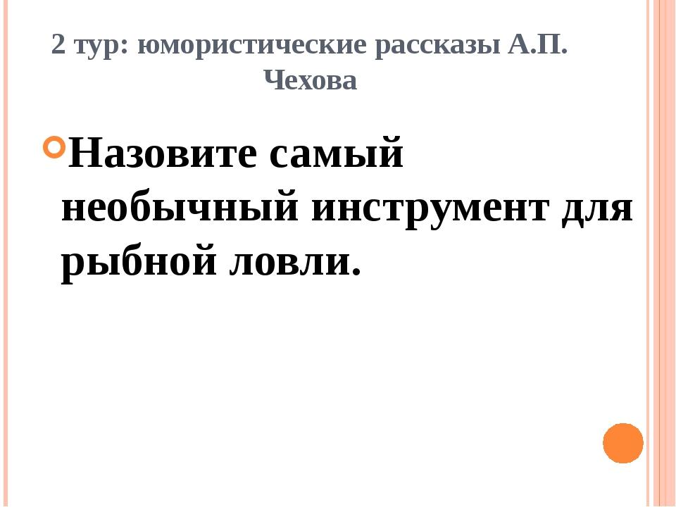2 тур: юмористические рассказы А.П. Чехова Назовите самый необычный инструмен...