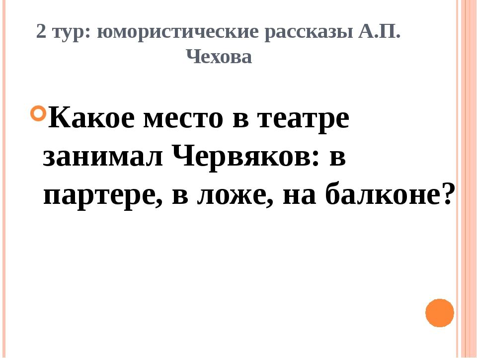 2 тур: юмористические рассказы А.П. Чехова Какое место в театре занимал Червя...