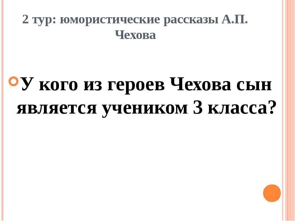 2 тур: юмористические рассказы А.П. Чехова У кого из героев Чехова сын являет...