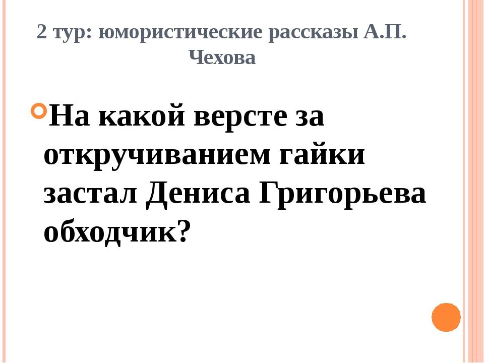 2 тур: юмористические рассказы А.П. Чехова На какой версте за откручиванием г...