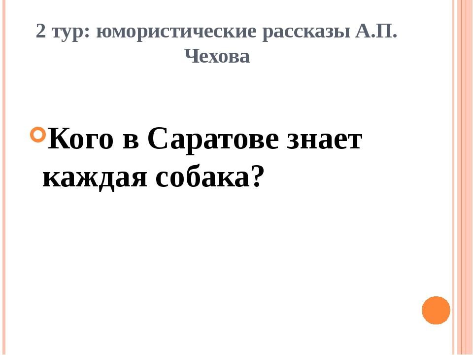 2 тур: юмористические рассказы А.П. Чехова Кого в Саратове знает каждая собака?