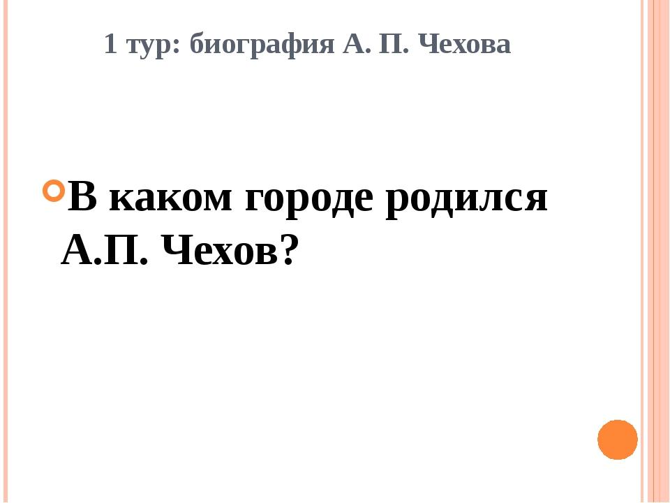 1 тур: биография А. П. Чехова В каком городе родился А.П. Чехов?