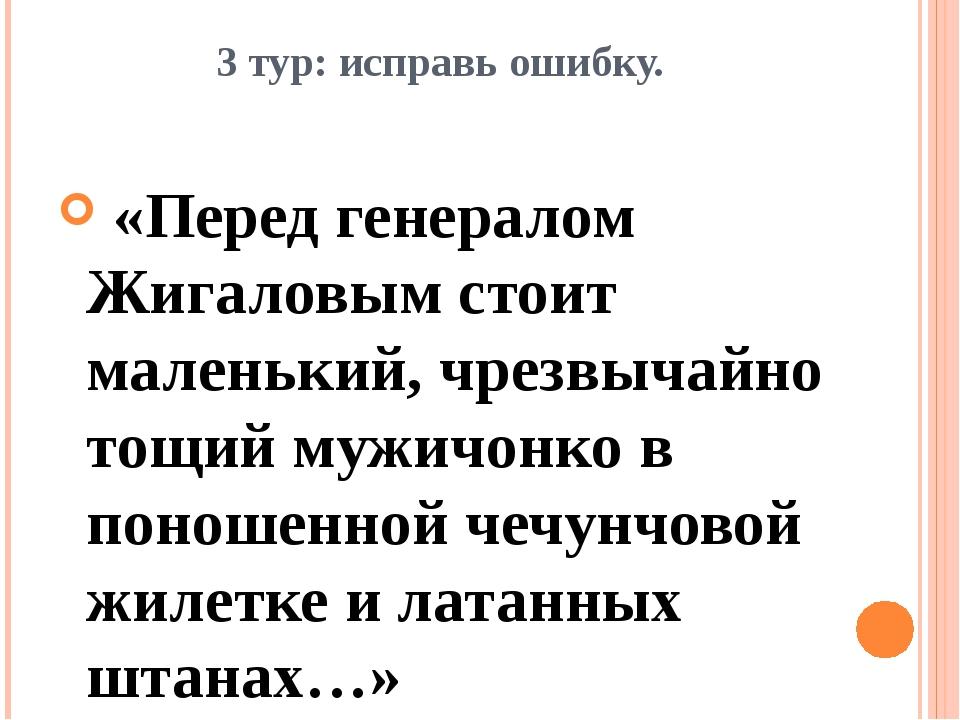 3 тур: исправь ошибку. «Перед генералом Жигаловым стоит маленький, чрезвычайн...