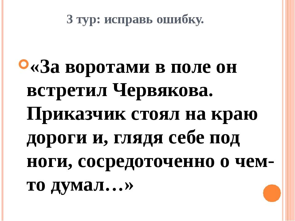 3 тур: исправь ошибку. «За воротами в поле он встретил Червякова. Приказчик с...
