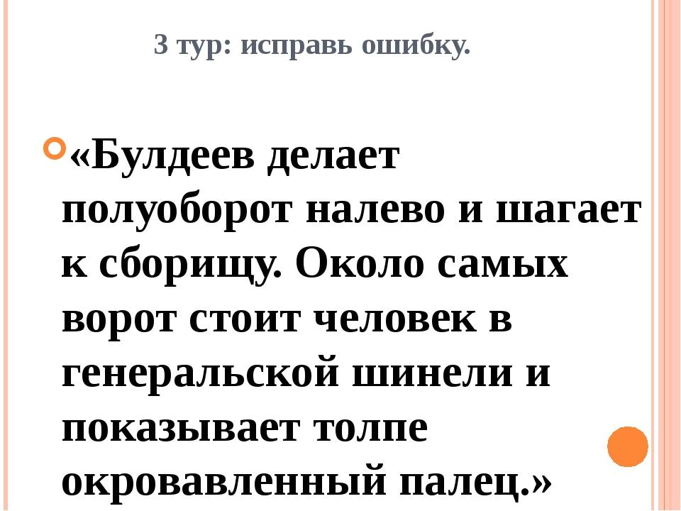 3 тур: исправь ошибку. «Булдеев делает полуоборот налево и шагает к сборищу....
