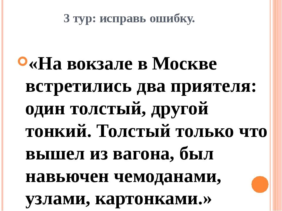 3 тур: исправь ошибку. «На вокзале в Москве встретились два приятеля: один то...