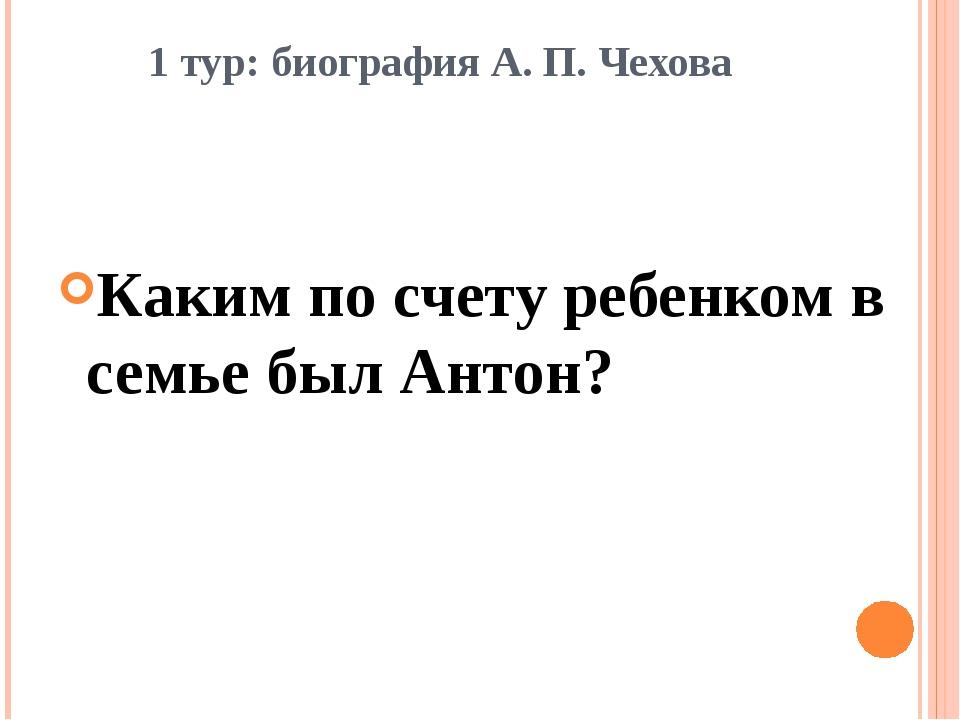 1 тур: биография А. П. Чехова Каким по счету ребенком в семье был Антон?