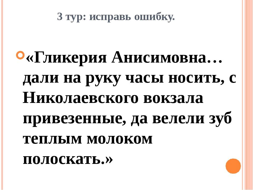 3 тур: исправь ошибку. «Гликерия Анисимовна…дали на руку часы носить, с Никол...
