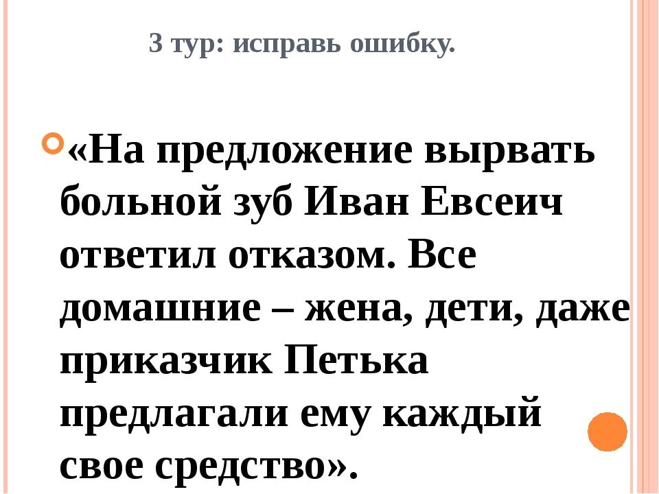 3 тур: исправь ошибку. «На предложение вырвать больной зуб Иван Евсеич ответи...
