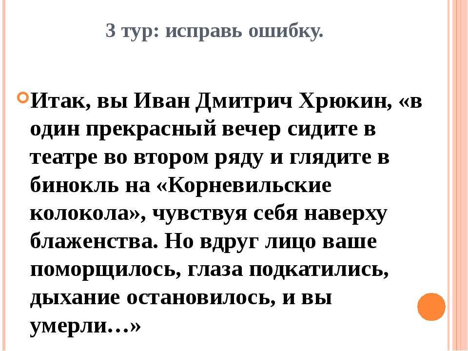 3 тур: исправь ошибку. Итак, вы Иван Дмитрич Хрюкин, «в один прекрасный вечер...