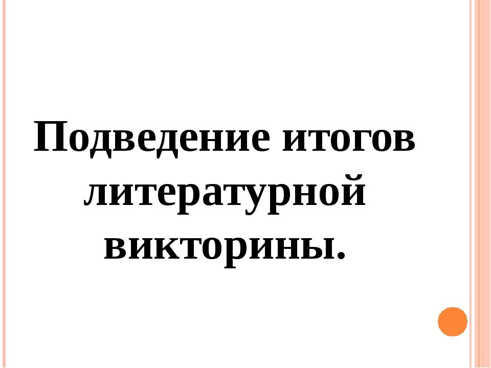 Подведение итогов литературной викторины.