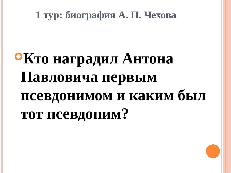 1 тур: биография А. П. Чехова Кто наградил Антона Павловича первым псевдонимо...