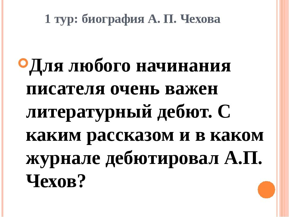 1 тур: биография А. П. Чехова Для любого начинания писателя очень важен литер...