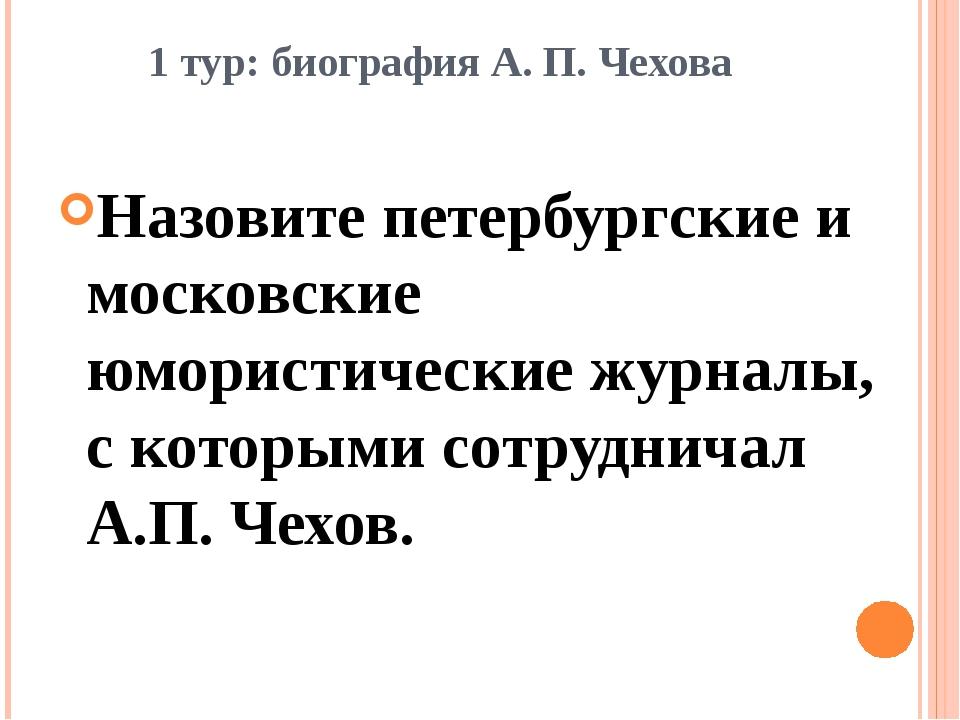 1 тур: биография А. П. Чехова Назовите петербургские и московские юмористичес...