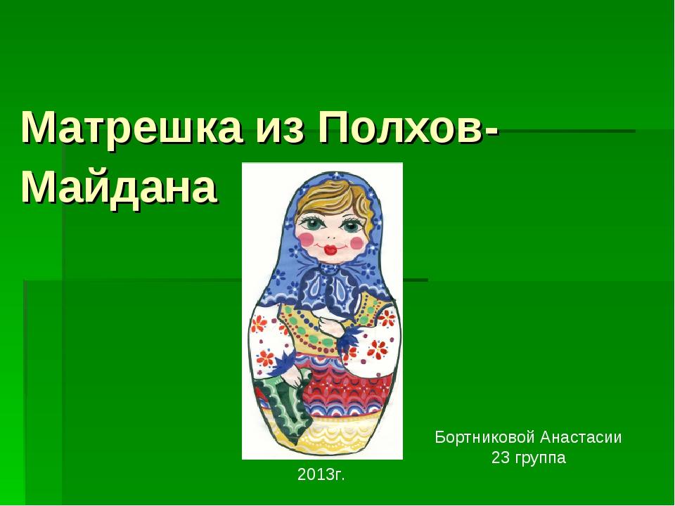 Матрешка из Полхов-Майдана Бортниковой Анастасии 23 группа 2013г.