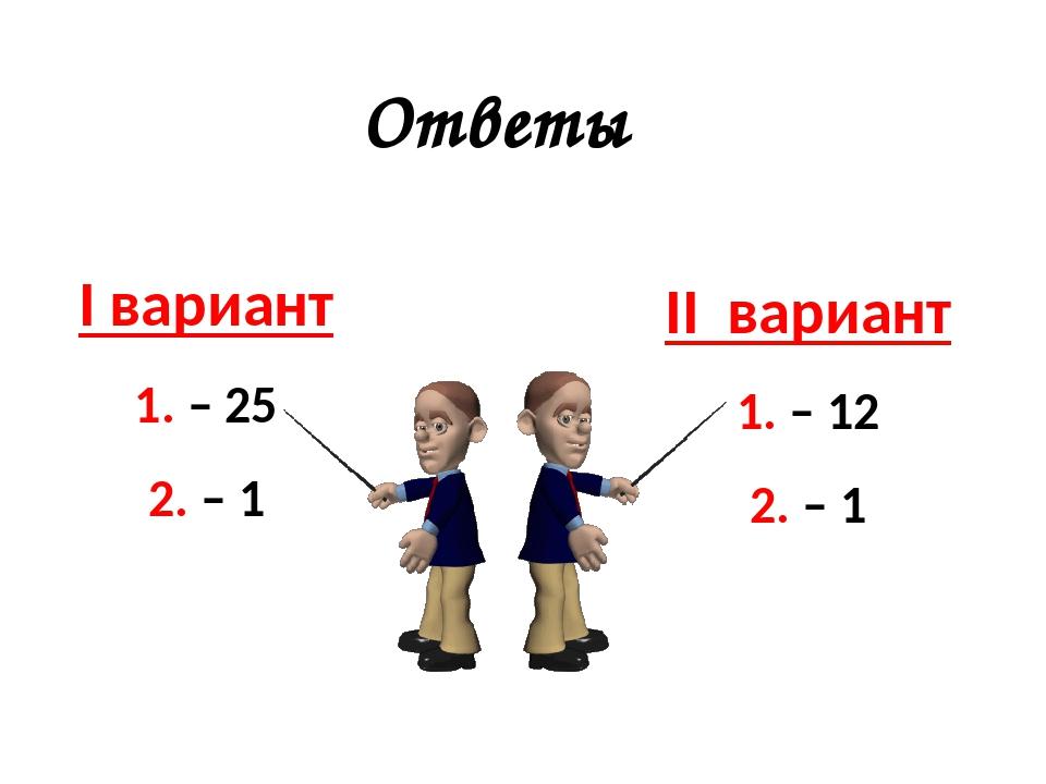 I вариант 1. – 25 2. – 1 Ответы II вариант 1. – 12 2. – 1