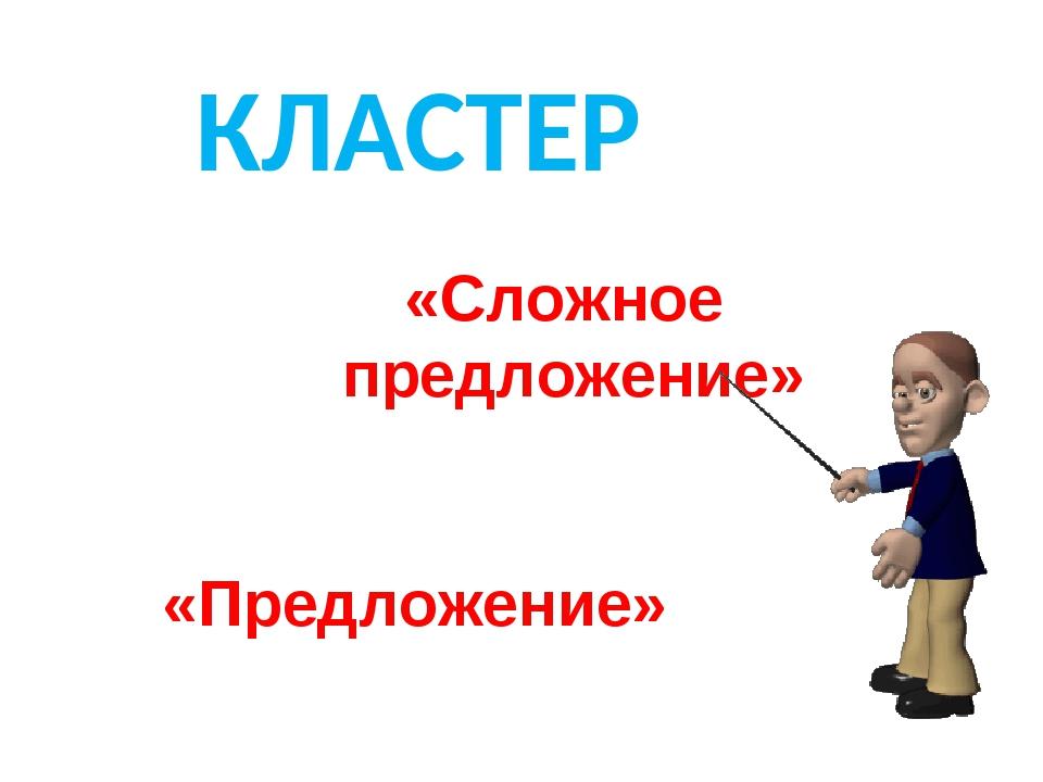 КЛАСТЕР «Предложение» «Сложное предложение»