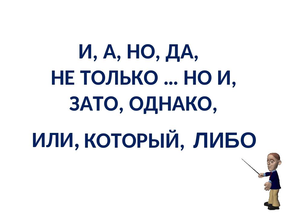 И, А, НО, ДА, НЕ ТОЛЬКО … НО И, ЗАТО, ОДНАКО, ИЛИ, КОТОРЫЙ, ЛИБО