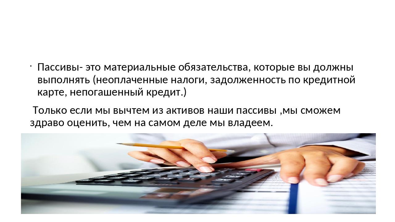 Пассивы- это материальные обязательства, которые вы должны выполнять (неопла...
