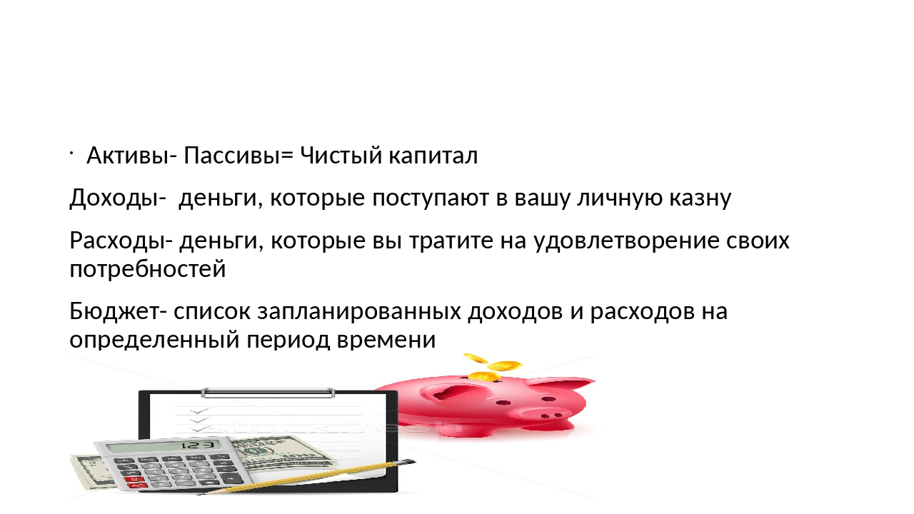 Активы- Пассивы= Чистый капитал Доходы- деньги, которые поступают в вашу лич...