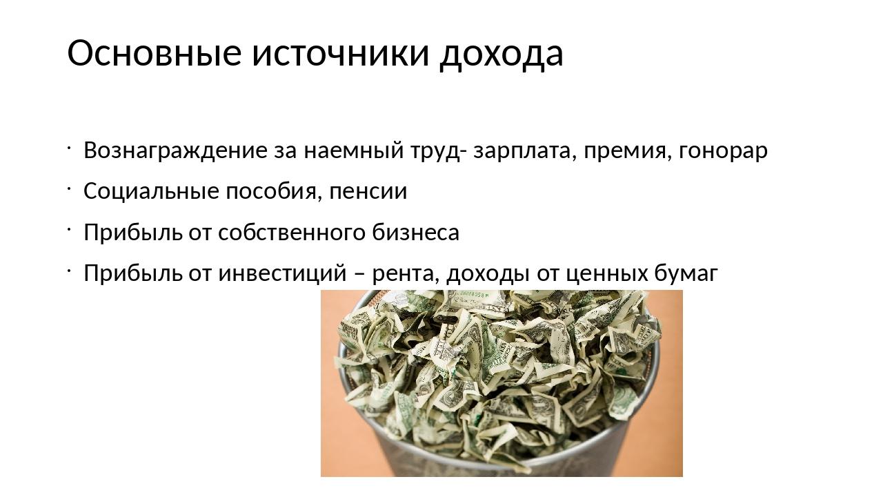 Основные источники дохода Вознаграждение за наемный труд- зарплата, премия, г...