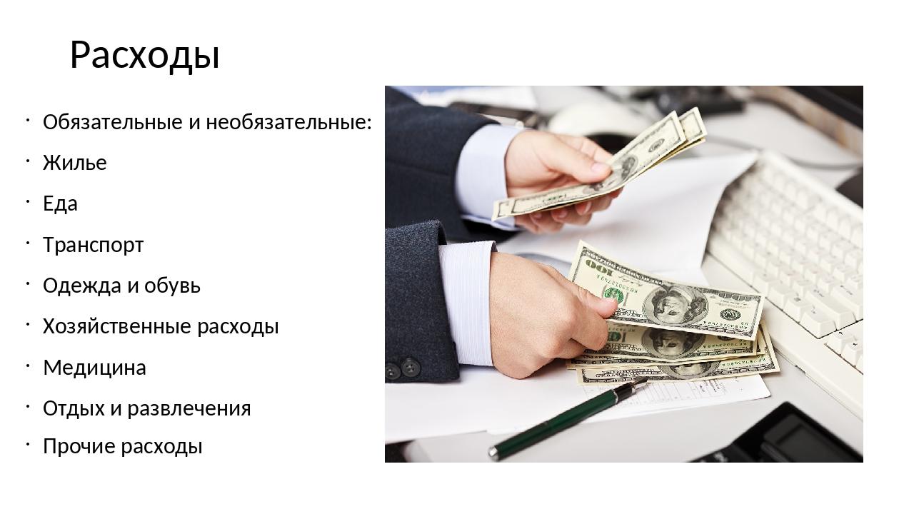 Расходы Обязательные и необязательные: Жилье Еда Транспорт Одежда и обувь Хоз...