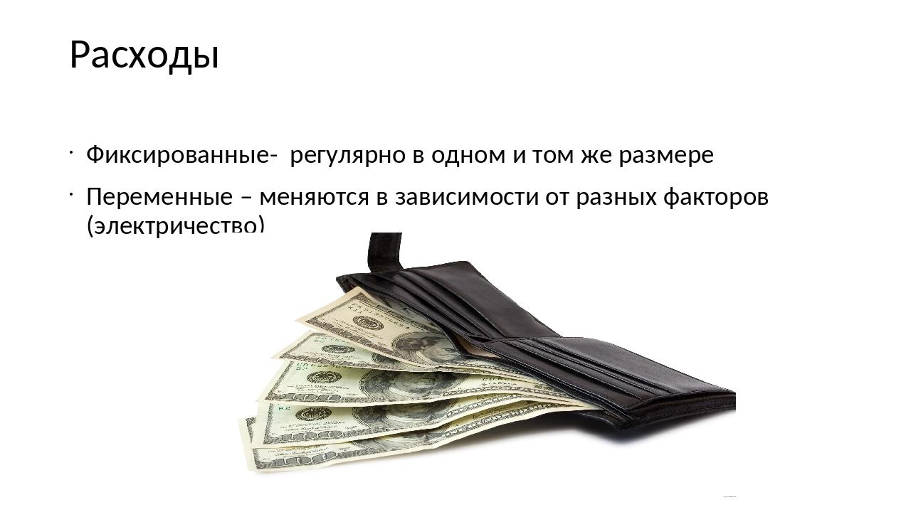 Расходы Фиксированные- регулярно в одном и том же размере Переменные – меняют...