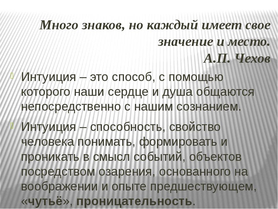 Много знаков, но каждый имеет свое значение и место. А.П. Чехов Интуиция – эт...