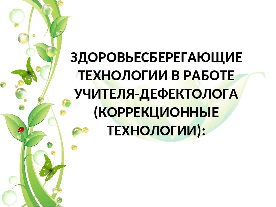 ЗДОРОВЬЕСБЕРЕГАЮЩИЕ ТЕХНОЛОГИИ В РАБОТЕ УЧИТЕЛЯ-ДЕФЕКТОЛОГА (КОРРЕКЦИОННЫЕ ТЕ...