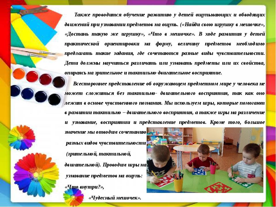 Также проводится обучение развитию у детей ощупывающих и обводящих движений...