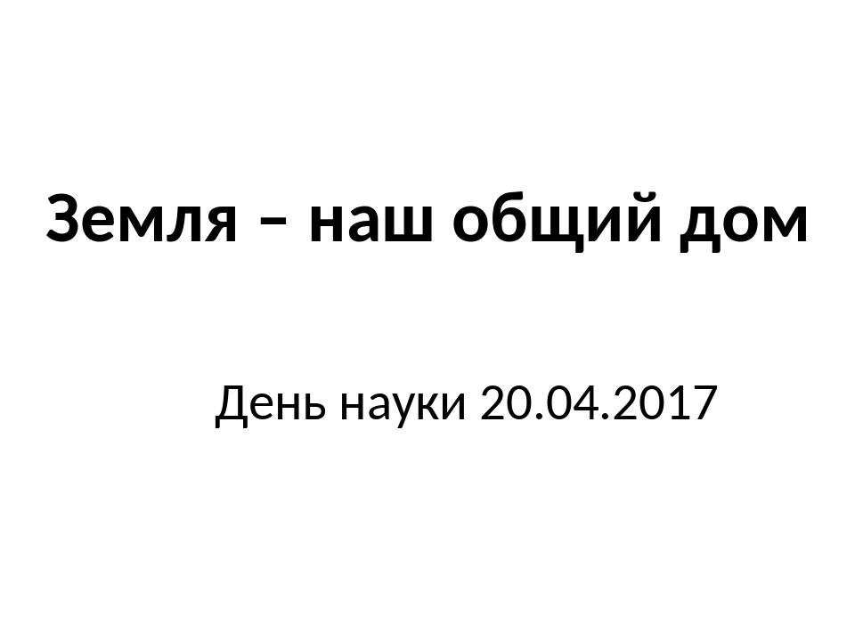 День науки 20.04.2017 Земля – наш общий дом