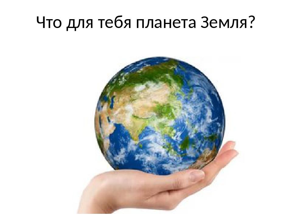 Что для тебя планета Земля?