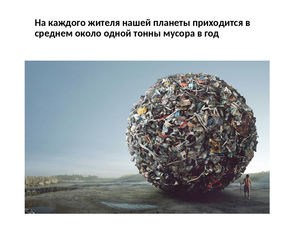 На каждого жителя нашей планеты приходится в среднем около одной тонны мусора...