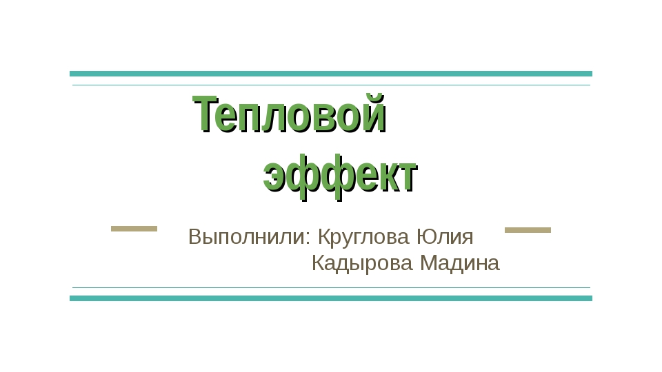 Тепловой эффект Выполнили: Круглова Юлия Кадырова Мадина