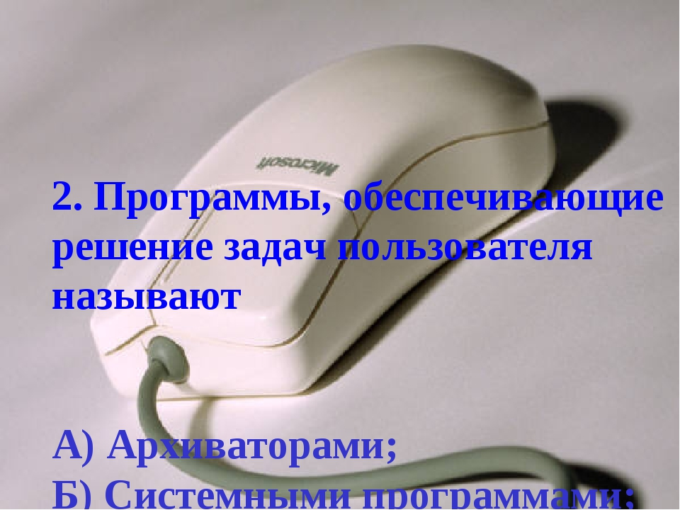 2. Программы, обеспечивающие решение задач пользователя называют А) Архиватор...