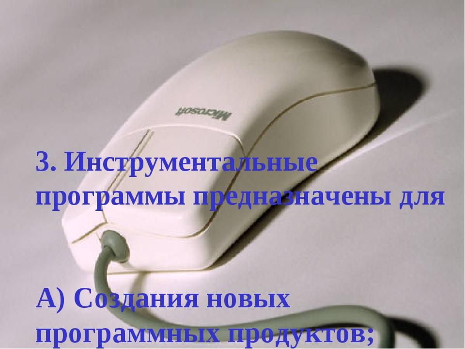 3. Инструментальные программы предназначены для А) Создания новых программных...