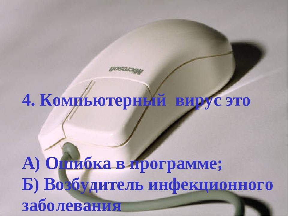 4. Компьютерный вирус это А) Ошибка в программе; Б) Возбудитель инфекционного...
