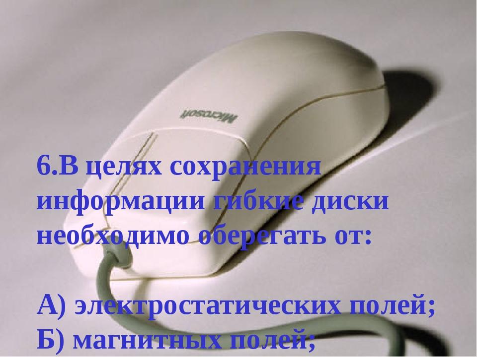 6.В целях сохранения информации гибкие диски необходимо оберегать от: А) элек...