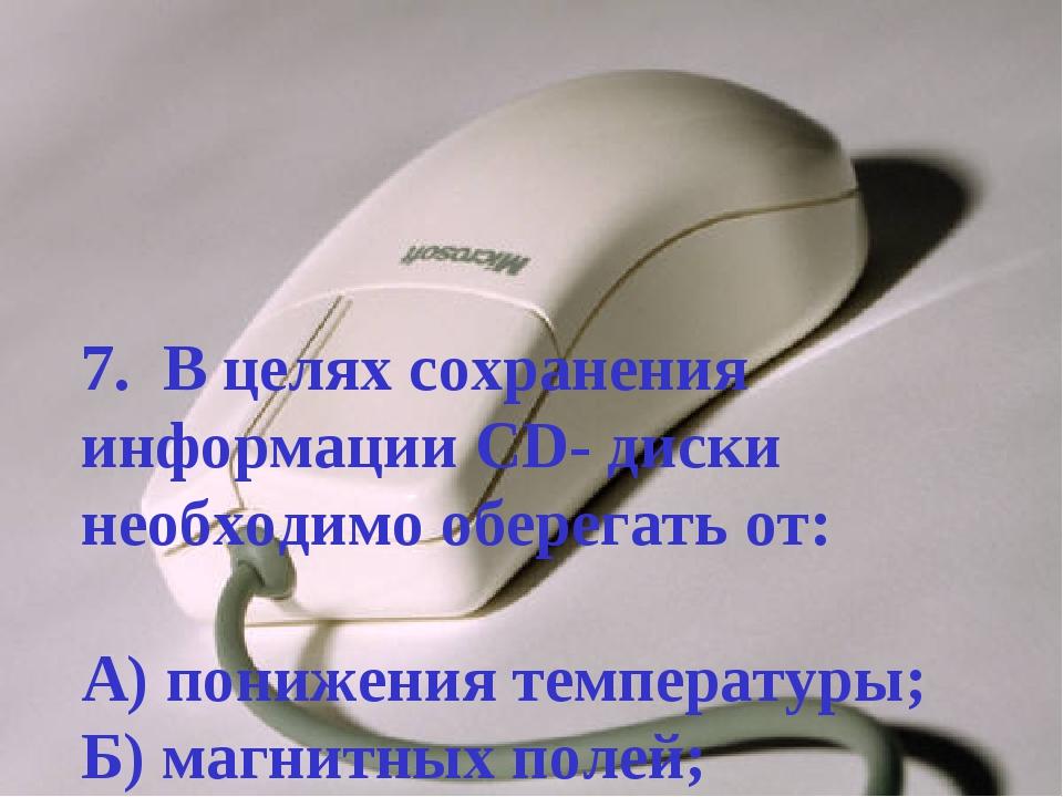 7. В целях сохранения информации CD- диски необходимо оберегать от: А) пониже...