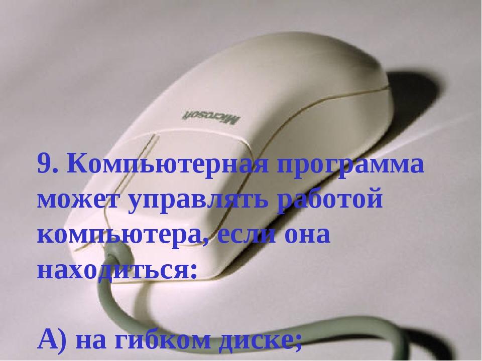 9. Компьютерная программа может управлять работой компьютера, если она находи...