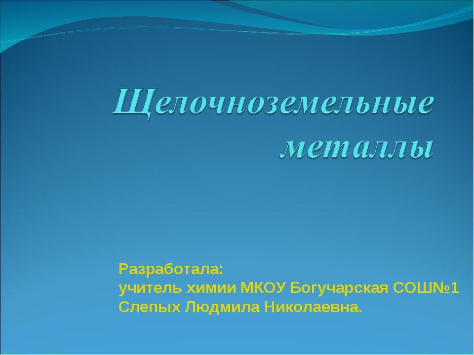 Разработала: учитель химии МКОУ Богучарская СОШ№1 Слепых Людмила Николаевна.