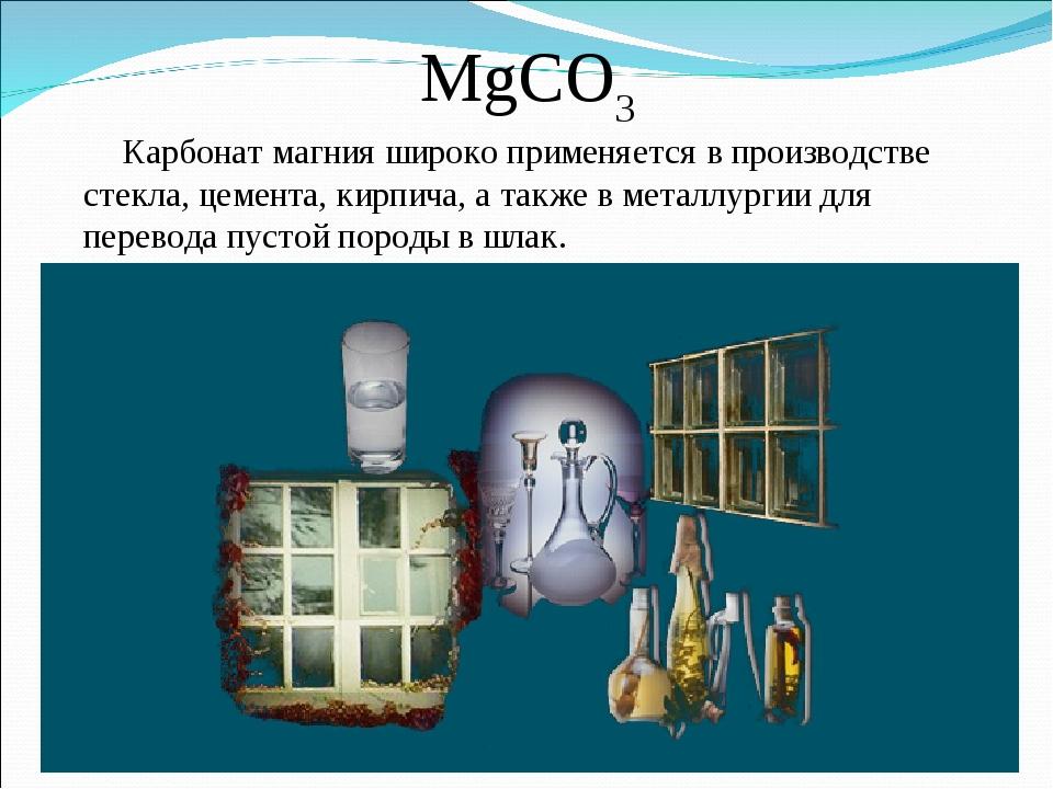 MgCO3 Карбонат магния широко применяется в производстве стекла, цемента, кирп...